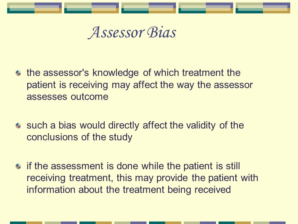 Assessor Bias the assessor s knowledge of which treatment the patient is receiving may affect the way the assessor assesses outcome such a bias would directly affect the validity of the conclusions of the study if the assessment is done while the patient is still receiving treatment, this may provide the patient with information about the treatment being received