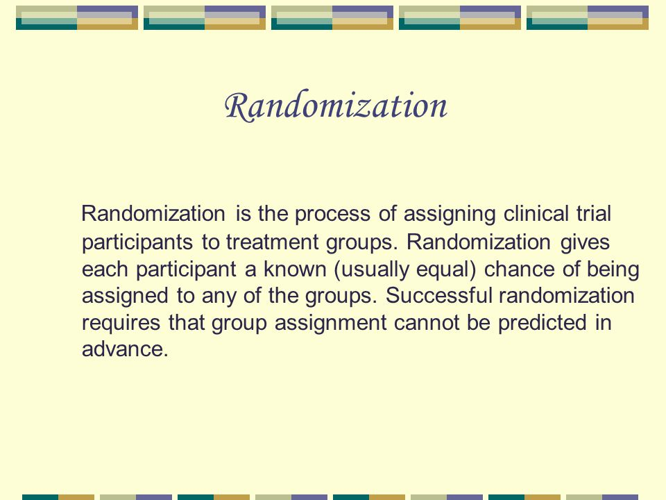Randomization Randomization is the process of assigning clinical trial participants to treatment groups.