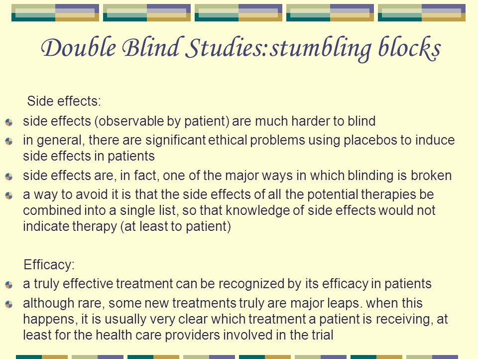 Double Blind Studies:stumbling blocks Side effects: side effects (observable by patient) are much harder to blind in general, there are significant ethical problems using placebos to induce side effects in patients side effects are, in fact, one of the major ways in which blinding is broken a way to avoid it is that the side effects of all the potential therapies be combined into a single list, so that knowledge of side effects would not indicate therapy (at least to patient) Efficacy: a truly effective treatment can be recognized by its efficacy in patients although rare, some new treatments truly are major leaps.