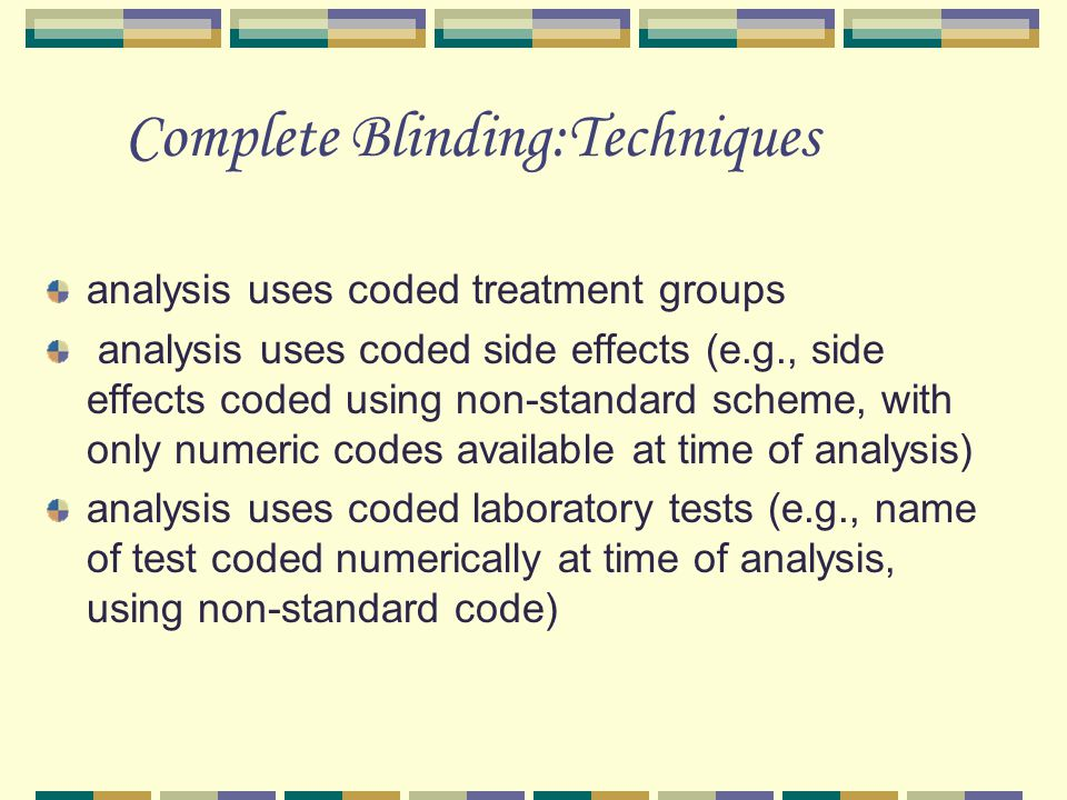 Complete Blinding:Techniques analysis uses coded treatment groups analysis uses coded side effects (e.g., side effects coded using non-standard scheme, with only numeric codes available at time of analysis) analysis uses coded laboratory tests (e.g., name of test coded numerically at time of analysis, using non-standard code)