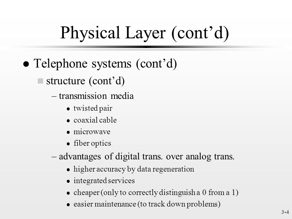 3-4 Physical Layer (contd) l Telephone systems (contd) n structure (contd) –transmission media l twisted pair l coaxial cable l microwave l fiber optics –advantages of digital trans.