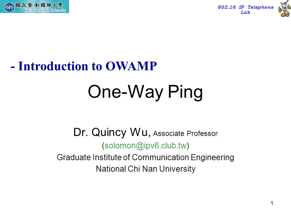 802.16 IP Telephone Lab 1 One-Way Ping Dr. Quincy Wu, Associate Professor (solomon@ipv6.club.tw) Graduate Institute of Communication Engineering Natio