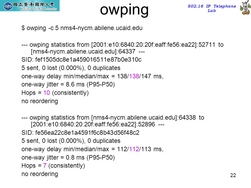 802.16 IP Telephone Lab 22 owping $ owping -c 5 nms4-nycm.abilene.ucaid.edu --- owping statistics from [2001:e10:6840:20:20f:eaff:fe56:ea22]:52711 to