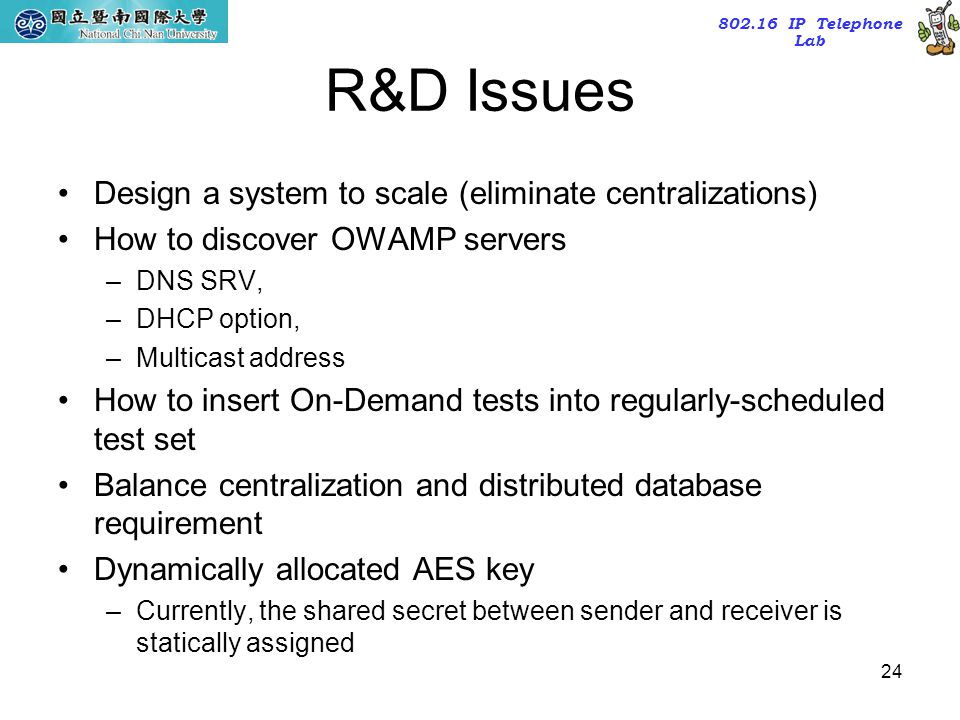 802.16 IP Telephone Lab 24 R&D Issues Design a system to scale (eliminate centralizations) How to discover OWAMP servers –DNS SRV, –DHCP option, –Mult
