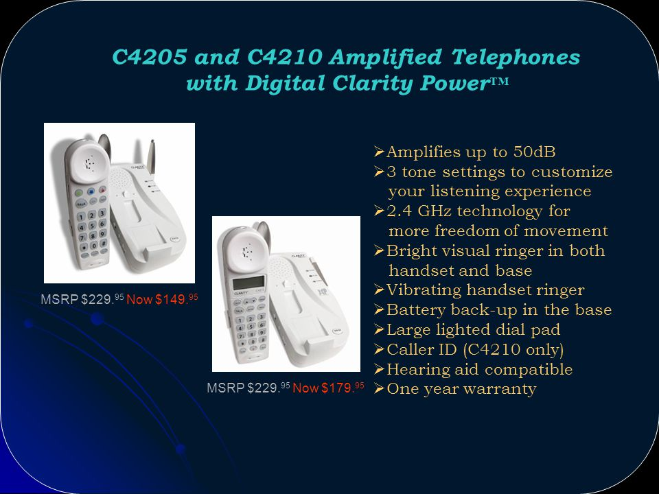 C2210 Amplified Telephone with Digital Clarity Power Technology Amplifies up to 50dB 2 tone settings Call Waiting Caller ID* with 50 names/numbers Built-in alarm clock Optional bed shaker and lamp flasher Large lighted dial pad flashes when phone rings Phonebook with 50 name and number memory Hearing aid compatible One year warranty MSRP $239.