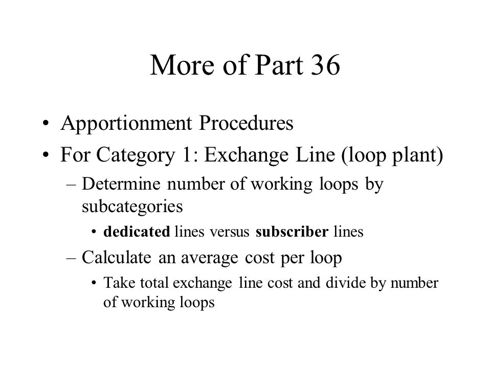 More of Part 36 Apportionment Procedures For Category 1: Exchange Line (loop plant) –Determine number of working loops by subcategories dedicated line