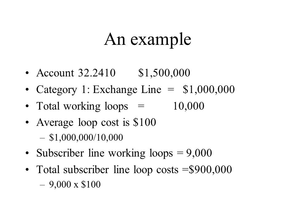 An example Account 32.2410 $1,500,000 Category 1: Exchange Line = $1,000,000 Total working loops = 10,000 Average loop cost is $100 –$1,000,000/10,000