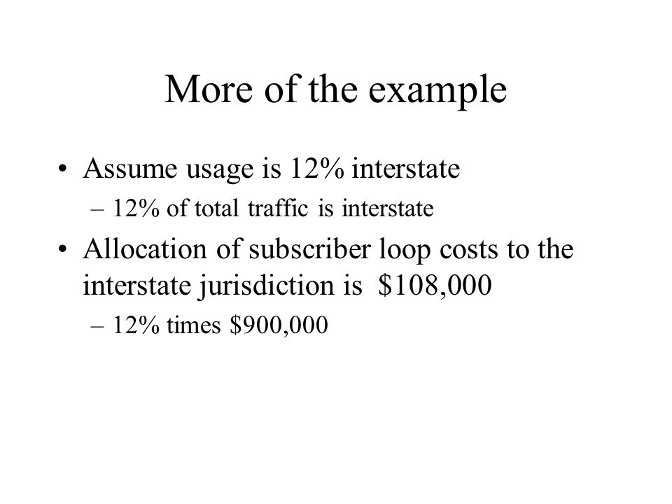 More of the example Assume usage is 12% interstate –12% of total traffic is interstate Allocation of subscriber loop costs to the interstate jurisdict