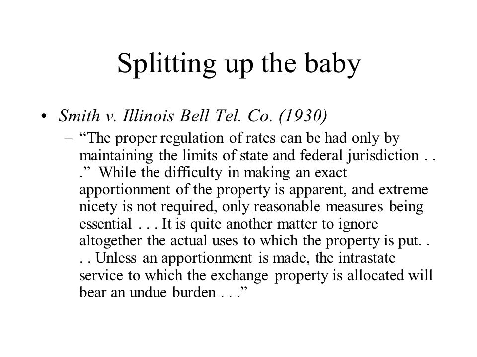 Splitting up the baby Smith v. Illinois Bell Tel. Co. (1930) –The proper regulation of rates can be had only by maintaining the limits of state and fe