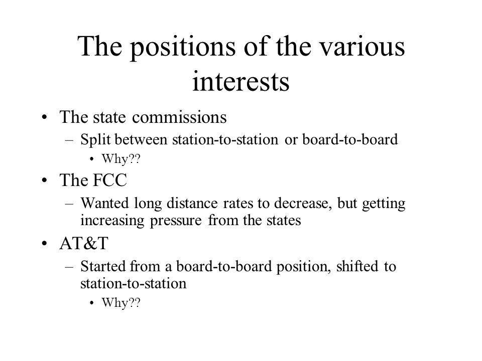 The positions of the various interests The state commissions –Split between station-to-station or board-to-board Why?? The FCC –Wanted long distance r