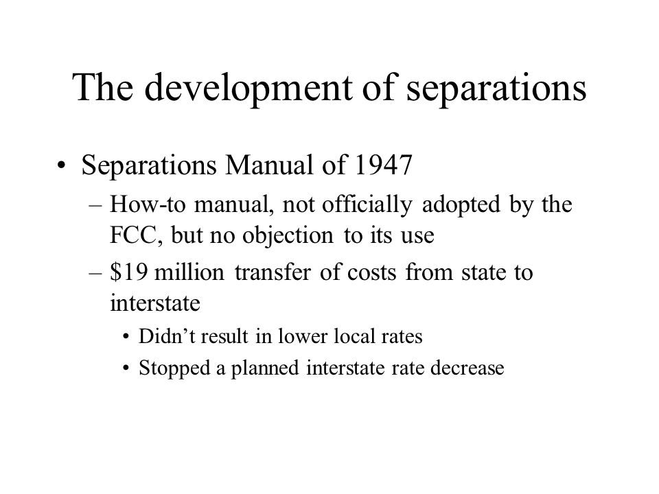 The development of separations Separations Manual of 1947 –How-to manual, not officially adopted by the FCC, but no objection to its use –$19 million