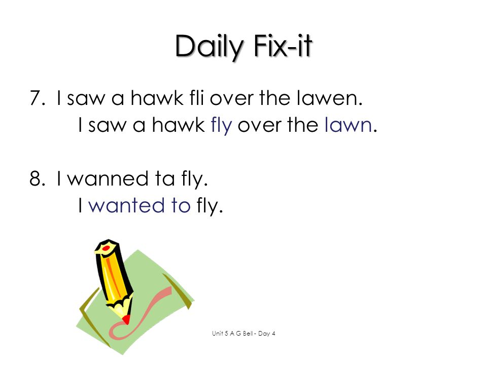 Daily Fix-it 7.I saw a hawk fli over the lawen. 8.I wanned ta fly. Unit 5 A G Bell - Day 4