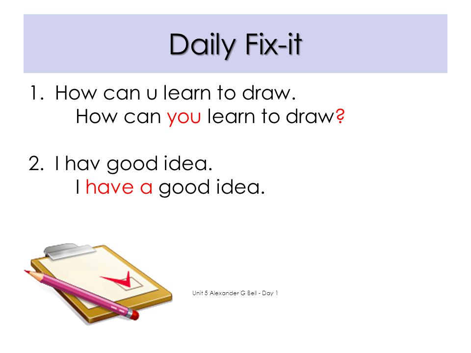 Daily Fix-it 1.How can u learn to draw. 2. I hav good idea. Unit 5 Alexander G Bell - Day 1