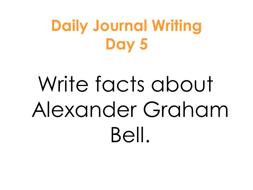 1. Handwriting sheet 2. Reading WB page 170 3. Journal – Write facts about Alexander Graham Bell. 4. AR test 5. Centers Unit 5 A G Bell – Day 5