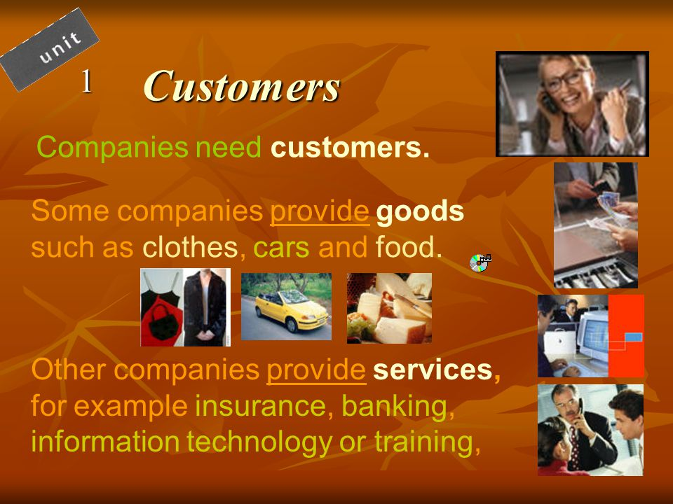 Customers1 Companies need customers. Some companies provide goods such as clothes, cars and food.