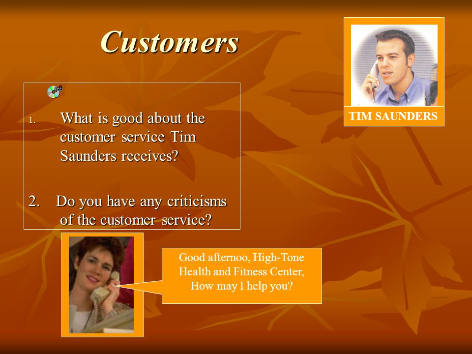 1. What is good about the customer service Tim Saunders receives.