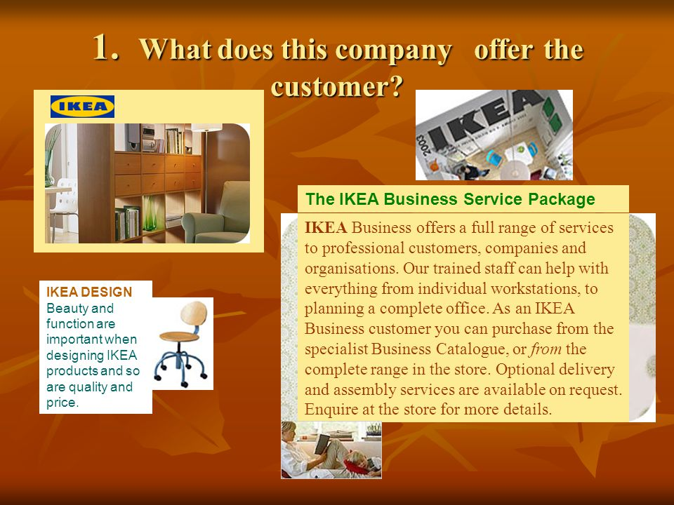 1. What does this company offer the customer? The IKEA Business Service Package IKEA Business offers a full range of services to professional customer