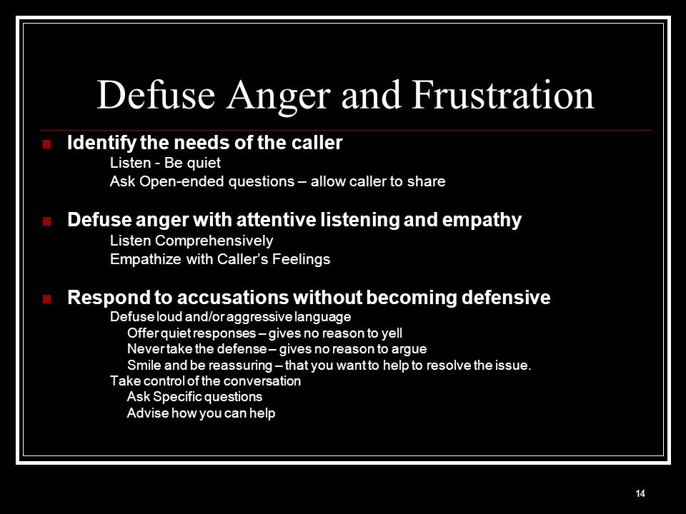 14 Defuse Anger and Frustration Identify the needs of the caller Listen - Be quiet Ask Open-ended questions – allow caller to share Defuse anger with