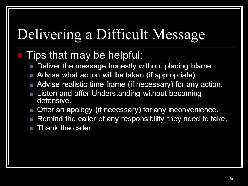 15 Delivering a Difficult Message Tips that may be helpful: Deliver the message honestly without placing blame. Advise what action will be taken (if a