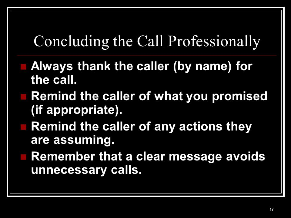 17 Concluding the Call Professionally Always thank the caller (by name) for the call. Remind the caller of what you promised (if appropriate). Remind