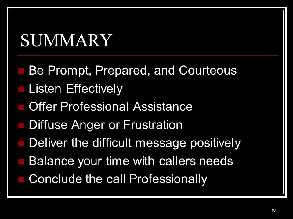 18 SUMMARY Be Prompt, Prepared, and Courteous Listen Effectively Offer Professional Assistance Diffuse Anger or Frustration Deliver the difficult mess