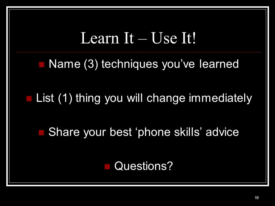 19 Learn It – Use It! Name (3) techniques youve learned List (1) thing you will change immediately Share your best phone skills advice Questions?