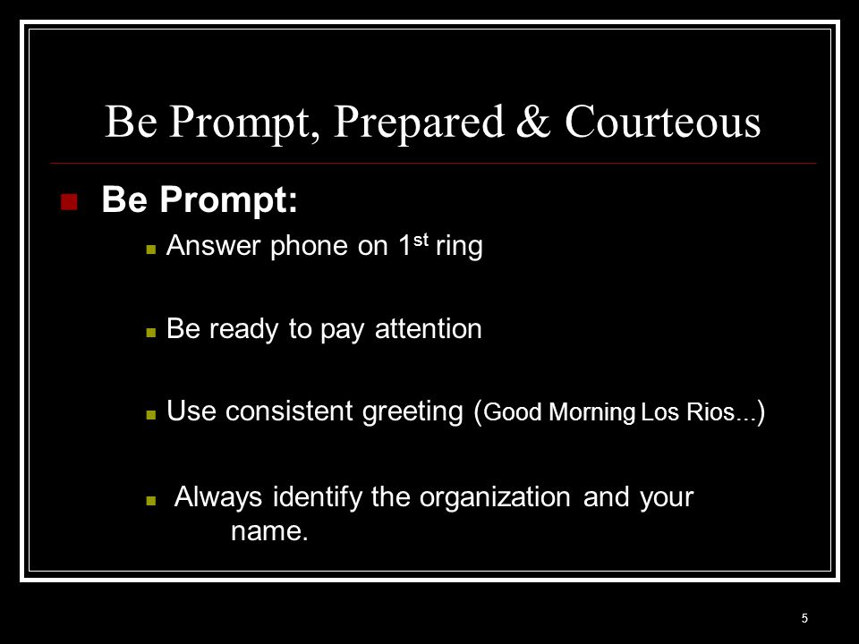 5 Be Prompt, Prepared & Courteous Be Prompt: Answer phone on 1 st ring Be ready to pay attention Use consistent greeting ( Good Morning Los Rios... )