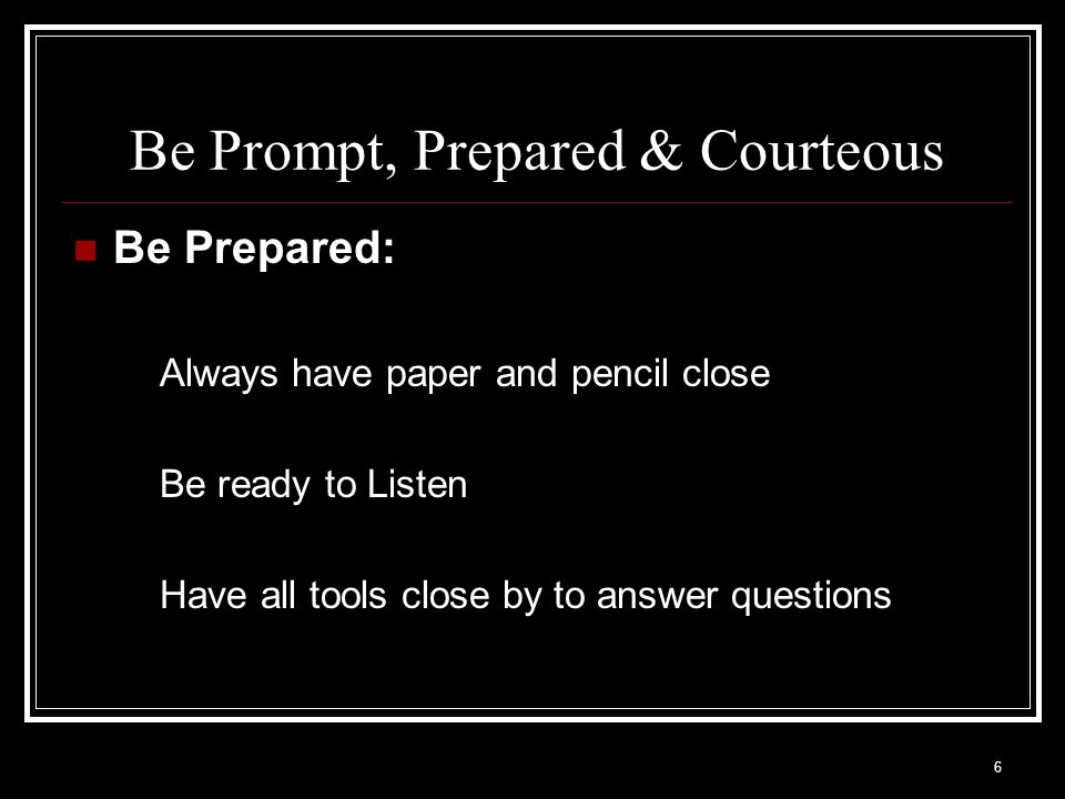 6 Be Prompt, Prepared & Courteous Be Prepared: Always have paper and pencil close Be ready to Listen Have all tools close by to answer questions