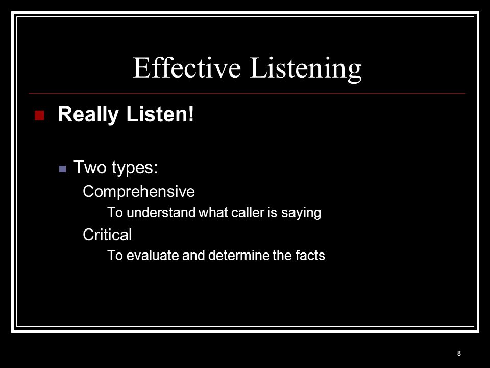 8 Effective Listening Really Listen! Two types: Comprehensive To understand what caller is saying Critical To evaluate and determine the facts