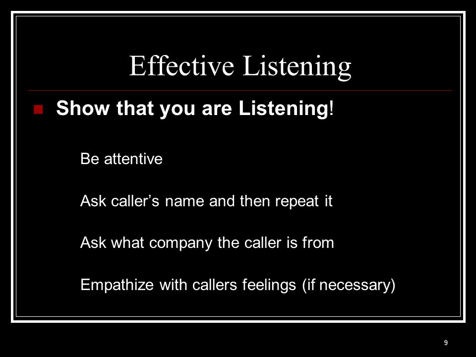 9 Effective Listening Show that you are Listening! Be attentive Ask callers name and then repeat it Ask what company the caller is from Empathize with