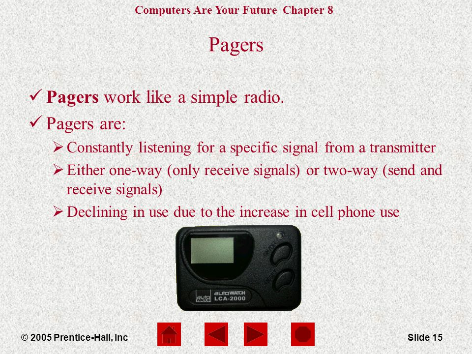 Computers Are Your Future Chapter 8 © 2005 Prentice-Hall, IncSlide 15 Pagers Pagers work like a simple radio.