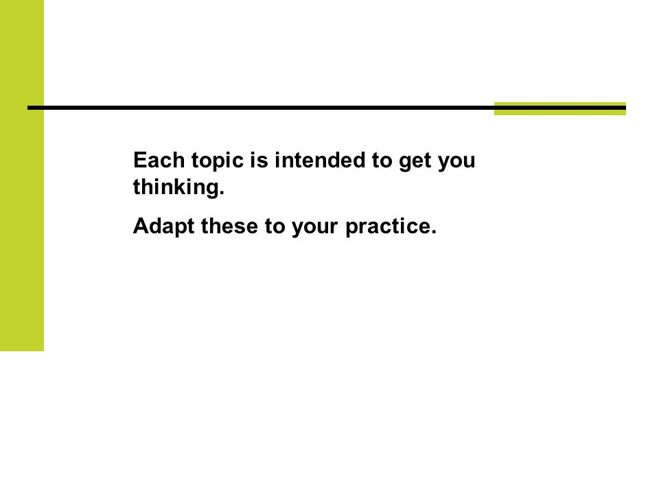 Each topic is intended to get you thinking. Adapt these to your practice.