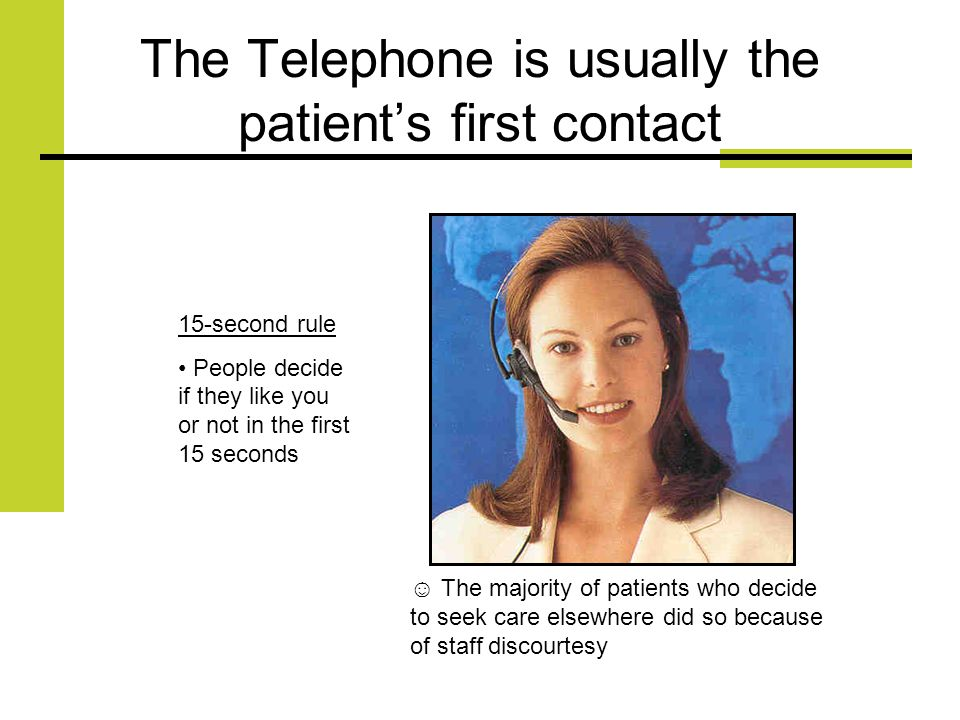 The Telephone is usually the patients first contact 15-second rule People decide if they like you or not in the first 15 seconds The majority of patients who decide to seek care elsewhere did so because of staff discourtesy