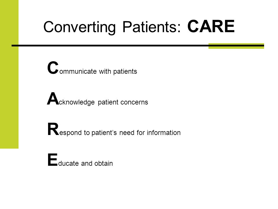 Converting Patients: CARE C ommunicate with patients A cknowledge patient concerns R espond to patients need for information E ducate and obtain