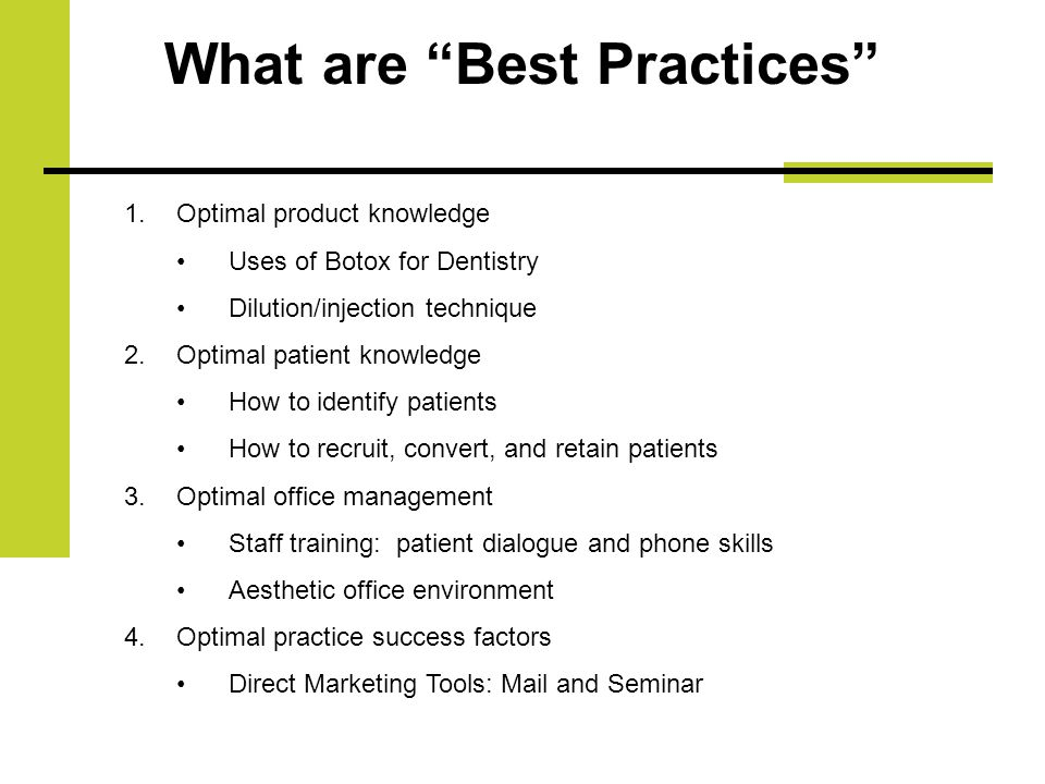 What are Best Practices 1.Optimal product knowledge Uses of Botox for Dentistry Dilution/injection technique 2.Optimal patient knowledge How to identify patients How to recruit, convert, and retain patients 3.Optimal office management Staff training: patient dialogue and phone skills Aesthetic office environment 4.Optimal practice success factors Direct Marketing Tools: Mail and Seminar