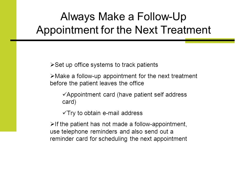 Always Make a Follow-Up Appointment for the Next Treatment Set up office systems to track patients Make a follow-up appointment for the next treatment before the patient leaves the office Appointment card (have patient self address card) Try to obtain e-mail address If the patient has not made a follow-appointment, use telephone reminders and also send out a reminder card for scheduling the next appointment