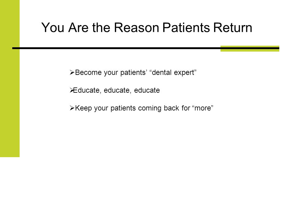 You Are the Reason Patients Return Become your patients dental expert Educate, educate, educate Keep your patients coming back for more