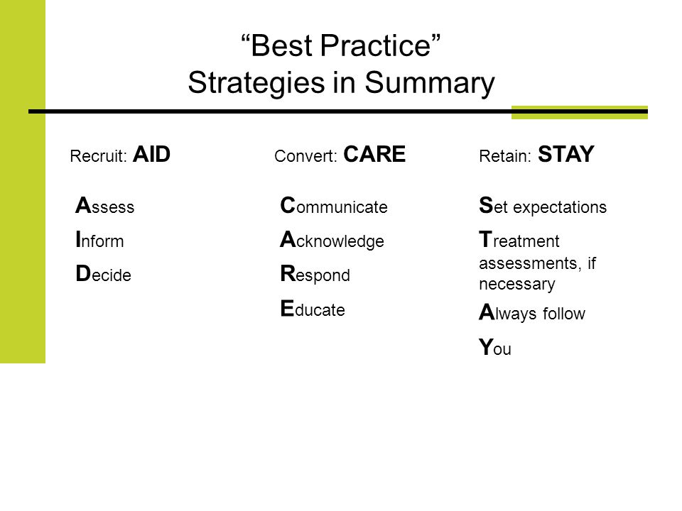 Best Practice Strategies in Summary Recruit: AID Convert: CARE Retain: STAY A ssess I nform D ecide C ommunicate A cknowledge R espond E ducate S et expectations T reatment assessments, if necessary A lways follow Y ou