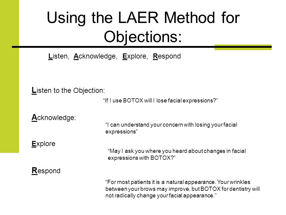 Using the LAER Method for Objections: L isten to the Objection: A cknowledge: Explore R espond Listen, Acknowledge, Explore, Respond If I use BOTOX will I lose facial expressions.
