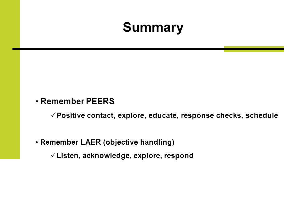 Summary Remember PEERS Positive contact, explore, educate, response checks, schedule Remember LAER (objective handling) Listen, acknowledge, explore, respond