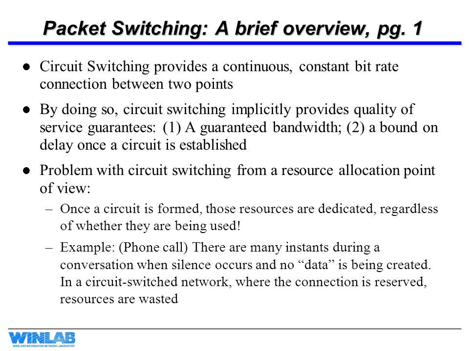 Packet Switching: A brief overview, pg. 1 Circuit Switching provides a continuous, constant bit rate connection between two points By doing so, circui