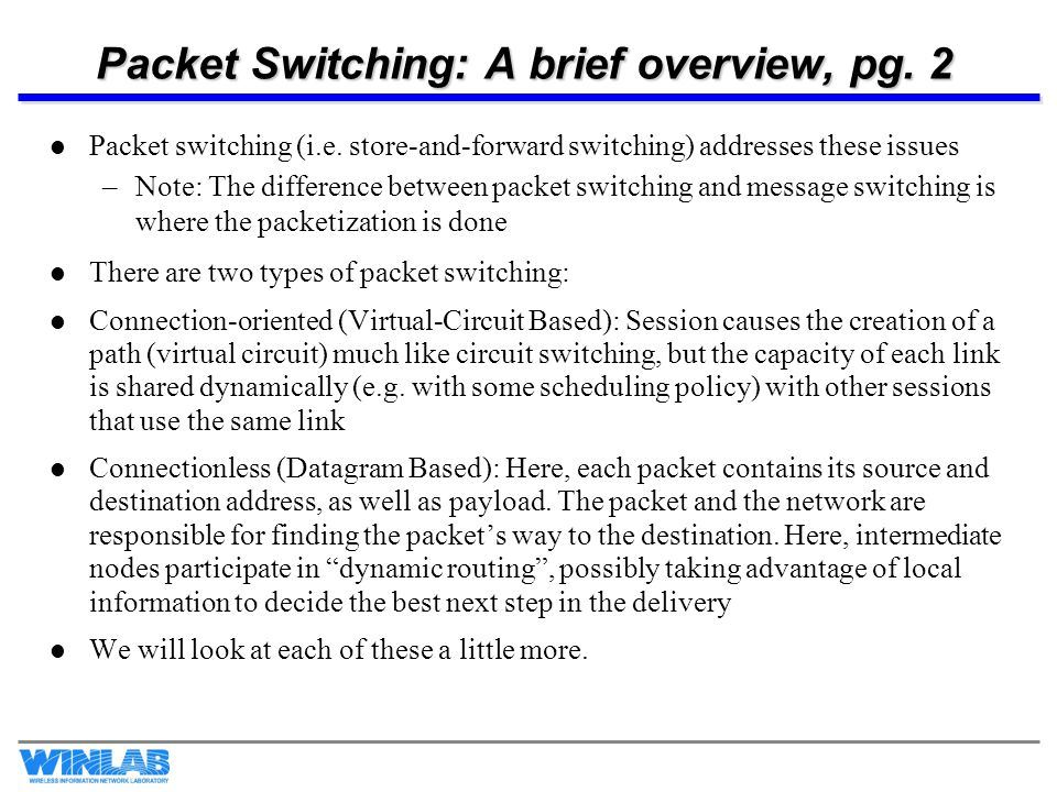 Packet Switching: A brief overview, pg. 2 Packet switching (i.e. store-and-forward switching) addresses these issues –Note: The difference between pac