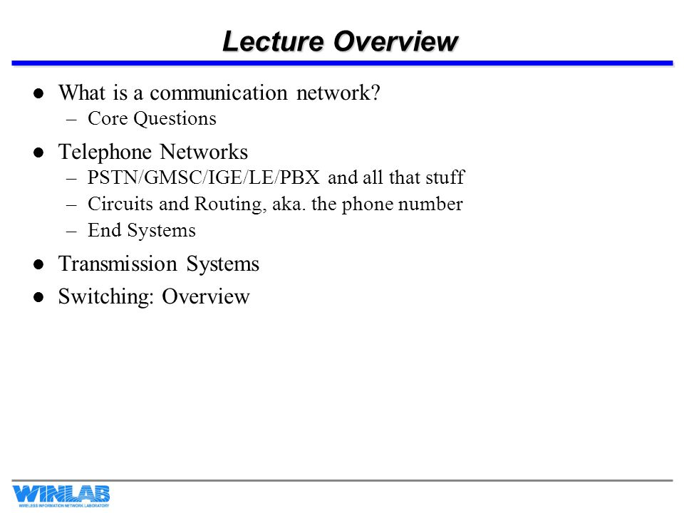 Lecture Overview What is a communication network? –Core Questions Telephone Networks –PSTN/GMSC/IGE/LE/PBX and all that stuff –Circuits and Routing, a