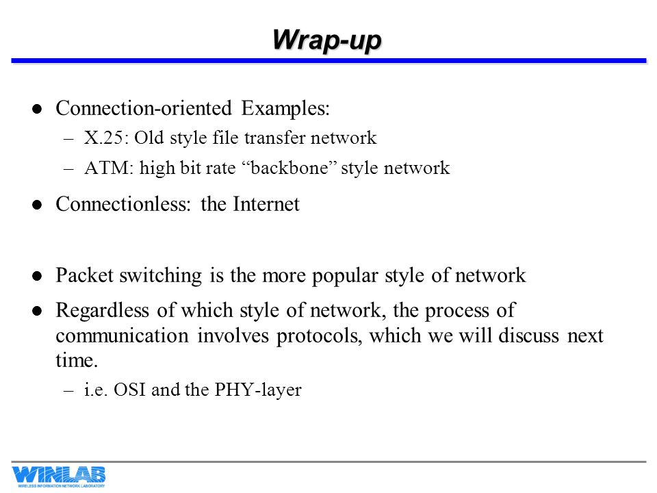 Wrap-up Connection-oriented Examples: –X.25: Old style file transfer network –ATM: high bit rate backbone style network Connectionless: the Internet P