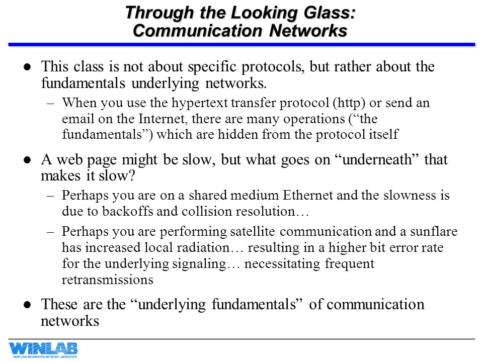Through the Looking Glass: Communication Networks This class is not about specific protocols, but rather about the fundamentals underlying networks. –