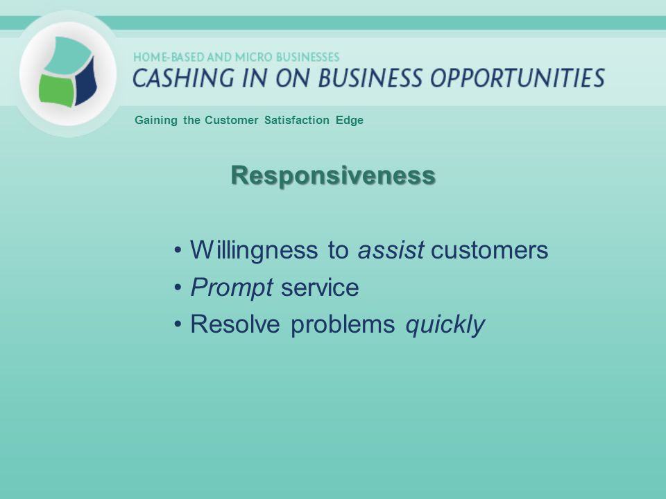 Responsiveness Willingness to assist customers Prompt service Resolve problems quickly Gaining the Customer Satisfaction Edge