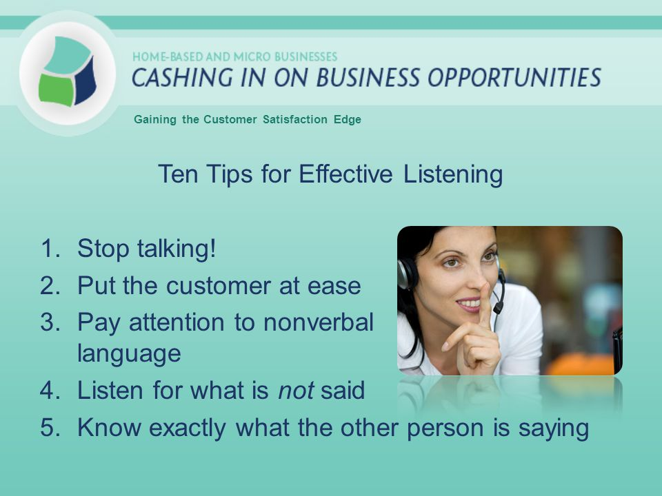 Ten Tips for Effective Listening 1.Stop talking! 2.Put the customer at ease 3.Pay attention to nonverbal language 4.Listen for what is not said 5.Know
