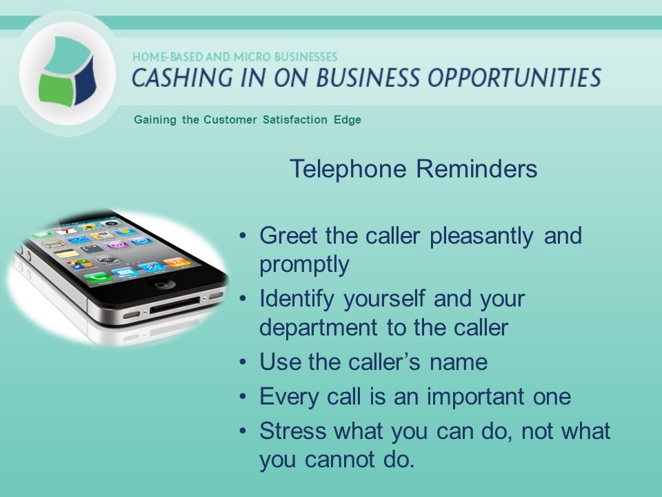 Telephone Reminders Greet the caller pleasantly and promptly Identify yourself and your department to the caller Use the callers name Every call is an