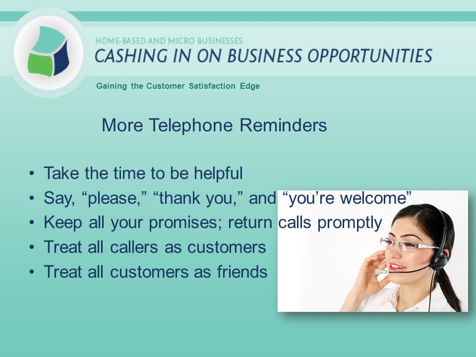 More Telephone Reminders Take the time to be helpful Say, please, thank you, and youre welcome Keep all your promises; return calls promptly Treat all callers as customers Treat all customers as friends Gaining the Customer Satisfaction Edge