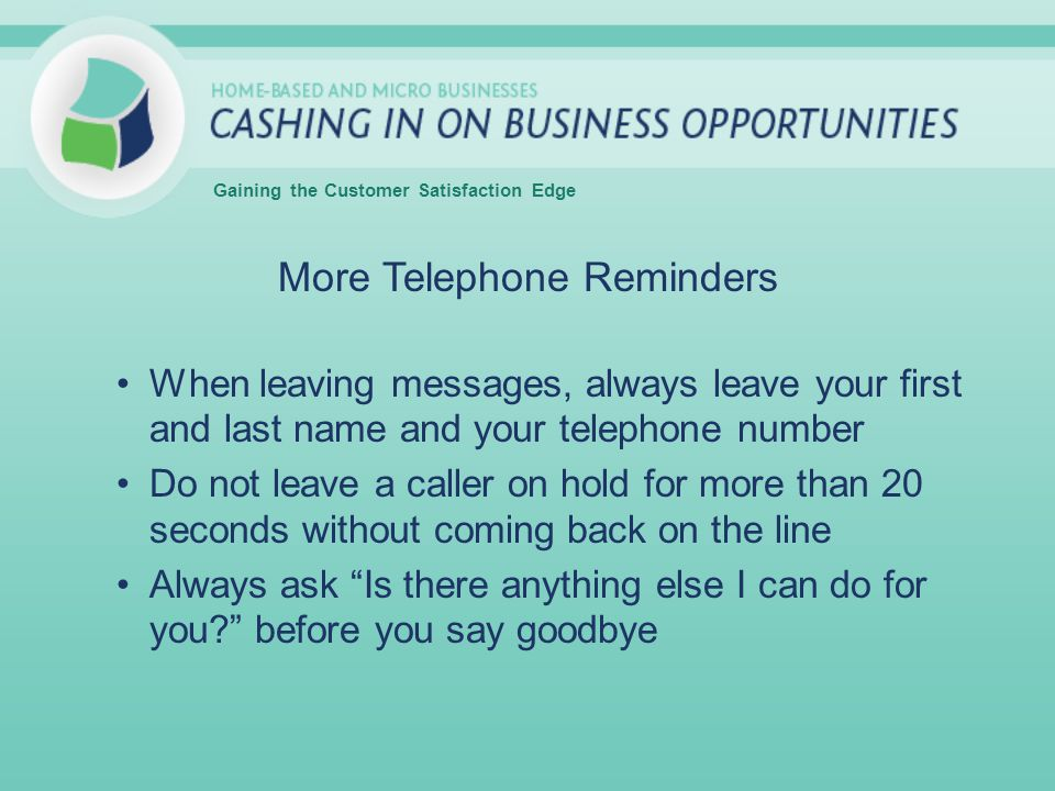 More Telephone Reminders When leaving messages, always leave your first and last name and your telephone number Do not leave a caller on hold for more than 20 seconds without coming back on the line Always ask Is there anything else I can do for you.
